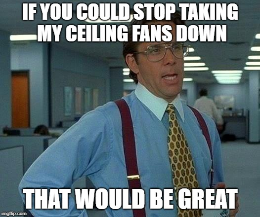 That Would Be Great Meme | IF YOU COULD STOP TAKING MY CEILING FANS DOWN THAT WOULD BE GREAT | image tagged in memes,that would be great | made w/ Imgflip meme maker