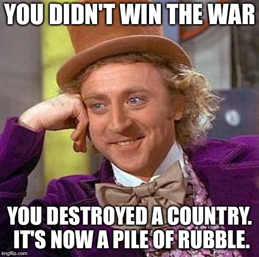 Creepy Condescending Wonka Meme | YOU DIDN'T WIN THE WAR YOU DESTROYED A COUNTRY. IT'S NOW A PILE OF RUBBLE. | image tagged in memes,creepy condescending wonka | made w/ Imgflip meme maker