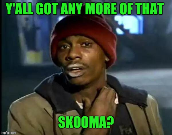 You look like  you need to relaxe | Y'ALL GOT ANY MORE OF THAT SKOOMA? | image tagged in memes,y'all got any more of that | made w/ Imgflip meme maker