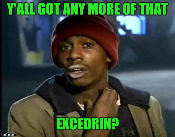 Y'all Got Any More Of That Meme | Y'ALL GOT ANY MORE OF THAT EXCEDRIN? | image tagged in memes,y'all got any more of that | made w/ Imgflip meme maker