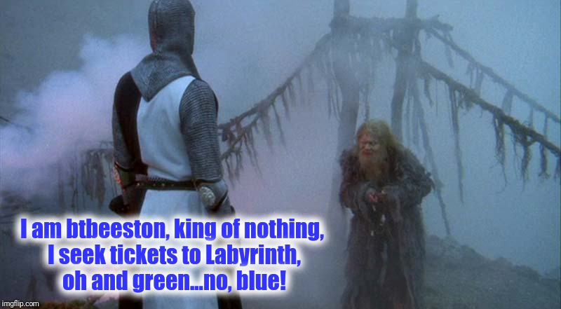 I am btbeeston, king of nothing, I seek tickets to Labyrinth, oh and green...no, blue! | made w/ Imgflip meme maker