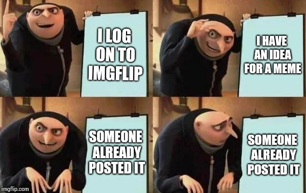 Gru's Plan | I LOG ON TO IMGFLIP I HAVE AN IDEA FOR A MEME SOMEONE ALREADY POSTED IT SOMEONE ALREADY POSTED IT | image tagged in gru's plan | made w/ Imgflip meme maker