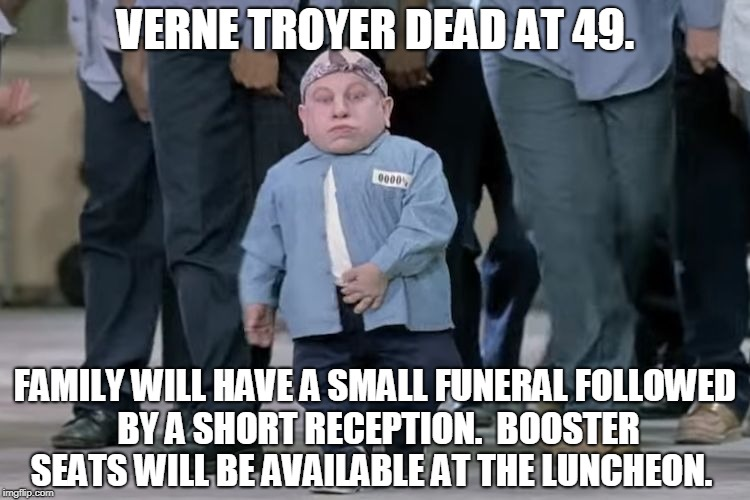 VERNE TROYER DEAD AT 49. FAMILY WILL HAVE A SMALL FUNERAL FOLLOWED BY A SHORT RECEPTION.  BOOSTER SEATS WILL BE AVAILABLE AT THE LUNCHEON. | image tagged in mini me | made w/ Imgflip meme maker