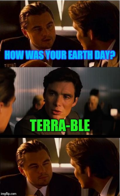 Not sure if pun or actual bad day... Gonna go with pun... | HOW WAS YOUR EARTH DAY? TERRA-BLE | image tagged in memes,inception,earth day | made w/ Imgflip meme maker