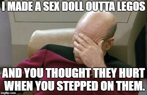 Ow. | I MADE A SEX DOLL OUTTA LEGOS AND YOU THOUGHT THEY HURT WHEN YOU STEPPED ON THEM. | image tagged in memes,captain picard facepalm | made w/ Imgflip meme maker