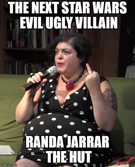 Disrespectful Idiot | THE NEXT STAR WARS EVIL UGLY VILLAIN RANDA JARRAR THE HUT | image tagged in prof randa jarrar | made w/ Imgflip meme maker