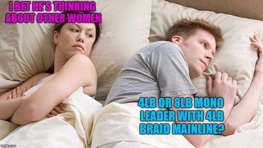 Something fishy going on here... | I BET HE'S THINKING ABOUT OTHER WOMEN 4LB OR 8LB MONO LEADER WITH 4LB BRAID MAINLINE? | image tagged in i bet he's thinking about other women,fishing | made w/ Imgflip meme maker