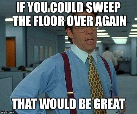 That Would Be Great Meme | IF YOU COULD SWEEP THE FLOOR OVER AGAIN THAT WOULD BE GREAT | image tagged in memes,that would be great | made w/ Imgflip meme maker