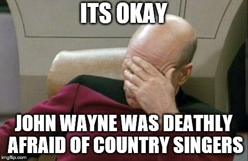 Captain Picard Facepalm Meme | ITS OKAY JOHN WAYNE WAS DEATHLY AFRAID OF COUNTRY SINGERS | image tagged in memes,captain picard facepalm | made w/ Imgflip meme maker