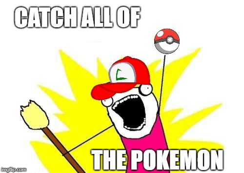 X All The Y Meme | CATCH ALL OF THE POKEMON | image tagged in memes,x all the y | made w/ Imgflip meme maker