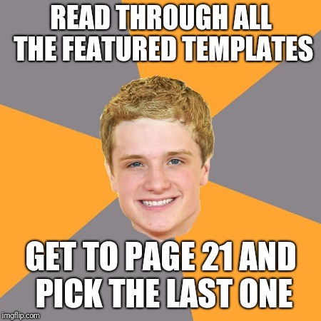 Advice Peeta | READ THROUGH ALL THE FEATURED TEMPLATES GET TO PAGE 21 AND PICK THE LAST ONE | image tagged in memes,advice peeta | made w/ Imgflip meme maker