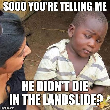Third World Skeptical Kid Meme | SOOO YOU'RE TELLING ME HE DIDN'T DIE IN THE LANDSLIDE? | image tagged in memes,third world skeptical kid | made w/ Imgflip meme maker