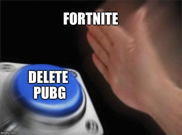 Blank Nut Button Meme | FORTNITE DELETE PUBG | image tagged in memes,blank nut button | made w/ Imgflip meme maker