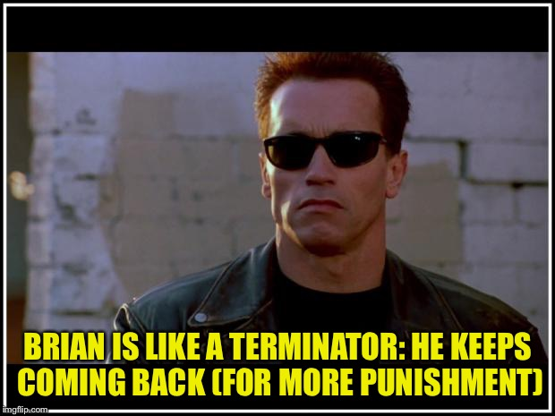 BRIAN IS LIKE A TERMINATOR: HE KEEPS COMING BACK (FOR MORE PUNISHMENT) | made w/ Imgflip meme maker