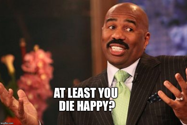 AT LEAST YOU DIE HAPPY? | made w/ Imgflip meme maker