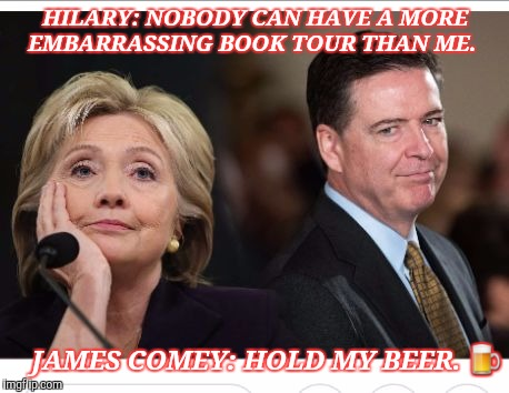 HILARY: NOBODY CAN HAVE A MORE EMBARRASSING BOOK TOUR THAN ME. JAMES COMEY: HOLD MY BEER.  | image tagged in hillary comey | made w/ Imgflip meme maker