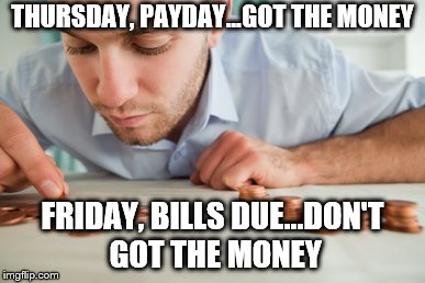 THURSDAY, PAYDAY...GOT THE MONEY FRIDAY, BILLS DUE...DON'T GOT THE MONEY | image tagged in broke | made w/ Imgflip meme maker
