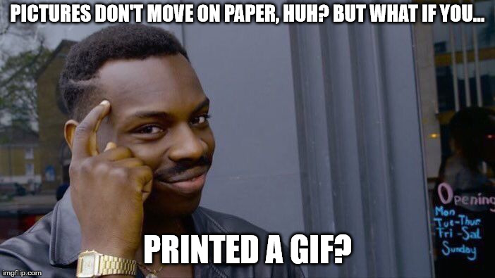 Moving Pictures on Paper | PICTURES DON'T MOVE ON PAPER, HUH? BUT WHAT IF YOU... PRINTED A GIF? | image tagged in memes,roll safe think about it,gifs,funny,printer,moving | made w/ Imgflip meme maker