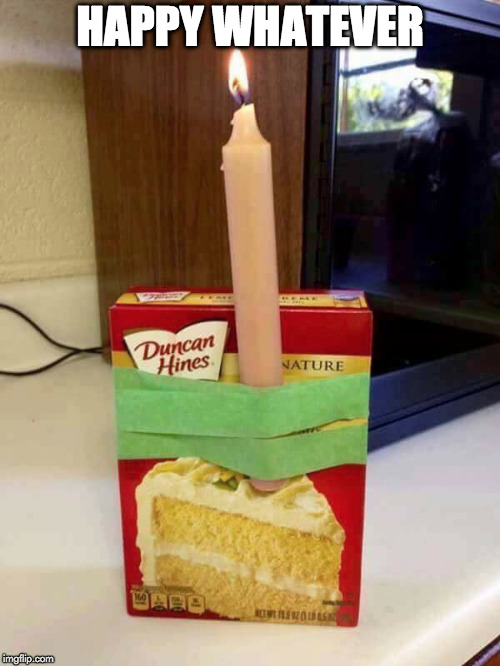 Here. | HAPPY WHATEVER | image tagged in happy birthday,candle,cake,celebrate | made w/ Imgflip meme maker