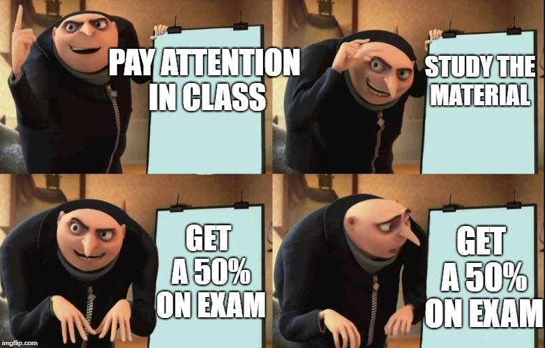 Despicable Me Diabolical Plan Gru Template | PAY ATTENTION IN CLASS GET A 50% ON EXAM STUDY THE MATERIAL GET A 50% ON EXAM | image tagged in despicable me diabolical plan gru template | made w/ Imgflip meme maker