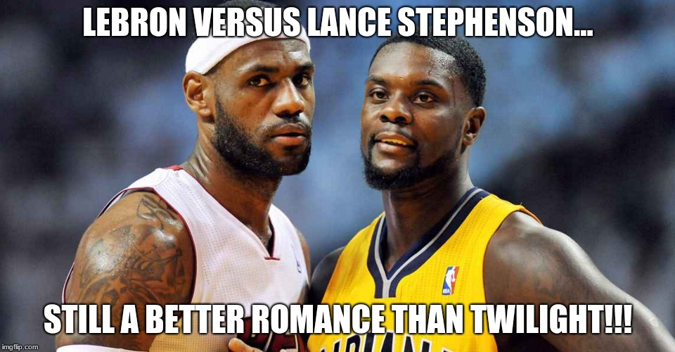 Lebron James Versus Lance Stephenson | LEBRON VERSUS LANCE STEPHENSON... STILL A BETTER ROMANCE THAN TWILIGHT!!! | image tagged in nba,lebron james,lance stephenson,still a better love story than twilight,funny memes,funny | made w/ Imgflip meme maker