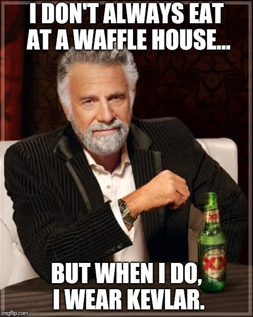 Kevlar and Waffles | I DON'T ALWAYS EAT AT A WAFFLE HOUSE... BUT WHEN I DO, I WEAR KEVLAR. | image tagged in memes,the most interesting man in the world,waffle house,satire,bad taste,gallows humor | made w/ Imgflip meme maker