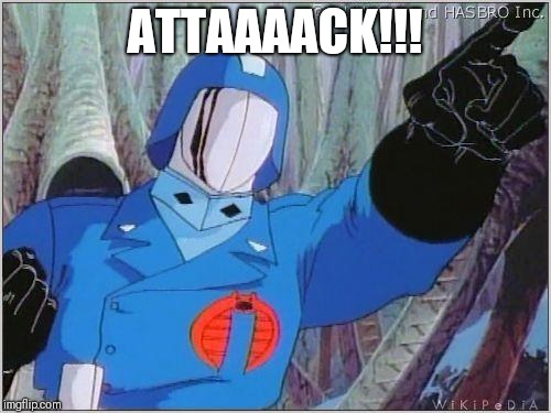 Cobra Commander |  ATTAAAACK!!! | image tagged in cobra commander | made w/ Imgflip meme maker