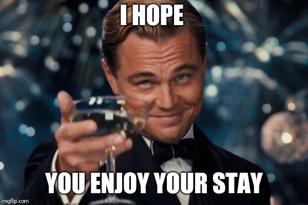 Leonardo Dicaprio Cheers Meme | I HOPE YOU ENJOY YOUR STAY | image tagged in memes,leonardo dicaprio cheers | made w/ Imgflip meme maker