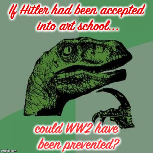 All-Time Art Thief | If Hitler had been accepted into art school... could WW2 have been prevented? | image tagged in memes,philosoraptor,adolf hitler,ww2,failure,artwork | made w/ Imgflip meme maker