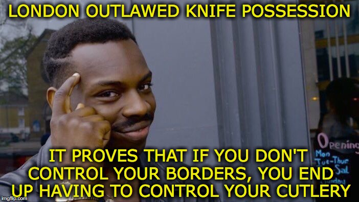 Roll Safe Think About It |  LONDON OUTLAWED KNIFE POSSESSION; IT PROVES THAT IF YOU DON'T CONTROL YOUR BORDERS, YOU END UP HAVING TO CONTROL YOUR CUTLERY | image tagged in memes,roll safe think about it,london,knives,sadiq khan,border | made w/ Imgflip meme maker