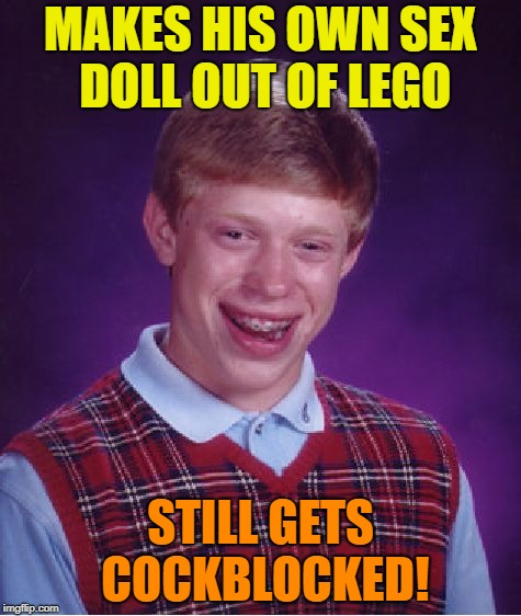 Shout out to TheRoyalPlutonian for the original meme... | MAKES HIS OWN SEX DOLL OUT OF LEGO STILL GETS COCKBLOCKED! | image tagged in memes,bad luck brian,stepping on a lego | made w/ Imgflip meme maker
