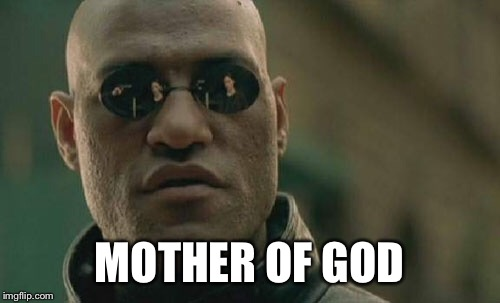 MOTHER OF GOD | image tagged in memes,matrix morpheus | made w/ Imgflip meme maker