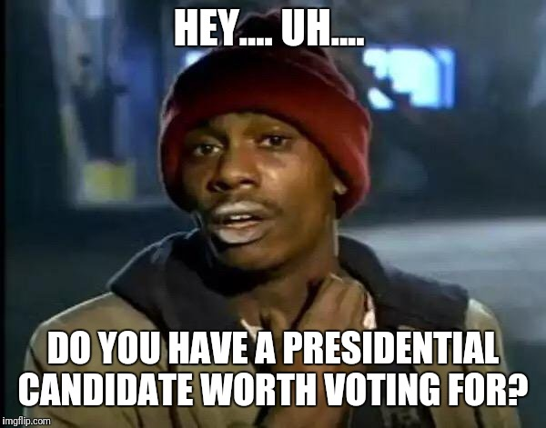 Made this meme early 2016 | HEY.... UH.... DO YOU HAVE A PRESIDENTIAL CANDIDATE WORTH VOTING FOR? | image tagged in memes,y'all got any more of that | made w/ Imgflip meme maker