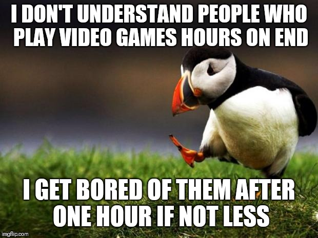 Unpopular Opinion Puffin Meme | I DON'T UNDERSTAND PEOPLE WHO PLAY VIDEO GAMES HOURS ON END I GET BORED OF THEM AFTER ONE HOUR IF NOT LESS | image tagged in memes,unpopular opinion puffin | made w/ Imgflip meme maker