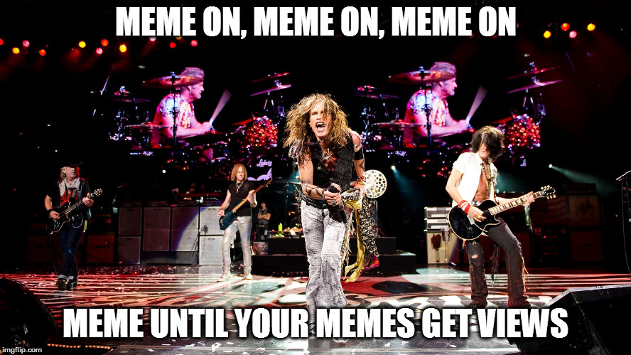 If at first you don't succeed |  MEME ON, MEME ON, MEME ON; MEME UNTIL YOUR MEMES GET VIEWS | image tagged in memes,aerosmith,meme on | made w/ Imgflip meme maker