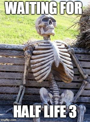Waiting Skeleton Meme | WAITING FOR HALF LIFE 3 | image tagged in memes,waiting skeleton | made w/ Imgflip meme maker
