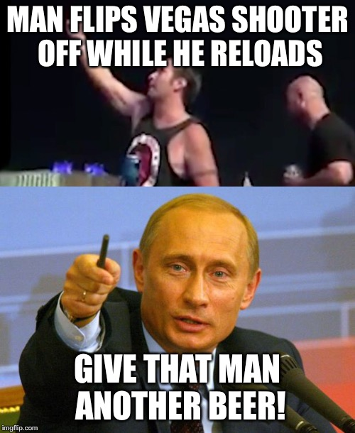 MAN FLIPS VEGAS SHOOTER OFF WHILE HE RELOADS GIVE THAT MAN ANOTHER BEER! | image tagged in las vegas,flipping the bird,putin | made w/ Imgflip meme maker