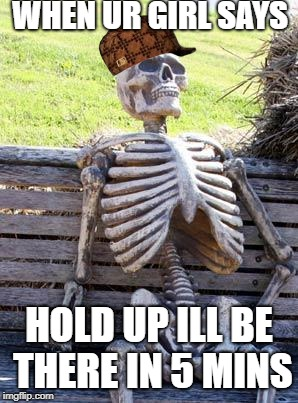 Waiting Skeleton Meme | WHEN UR GIRL SAYS HOLD UP ILL BE THERE IN 5 MINS | image tagged in memes,waiting skeleton,scumbag | made w/ Imgflip meme maker