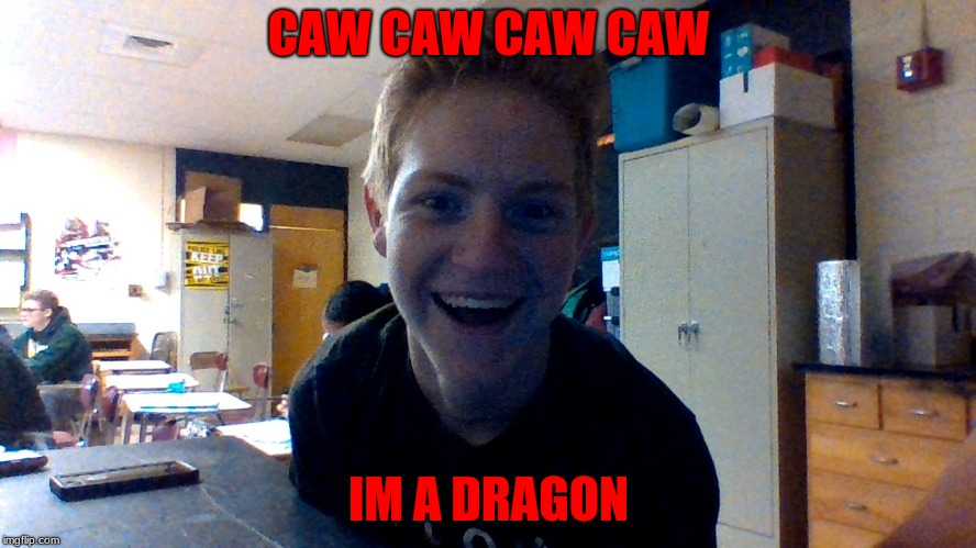 CAW CAW CAW IM A DRAGON | CAW CAW CAW CAW IM A DRAGON | image tagged in bloopers | made w/ Imgflip meme maker
