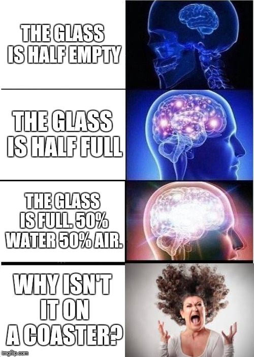 Expanding Brain Meme | THE GLASS IS HALF EMPTY THE GLASS IS HALF FULL THE GLASS IS FULL. 50% WATER 50% AIR. WHY ISN'T IT ON A COASTER? | image tagged in memes,expanding brain | made w/ Imgflip meme maker