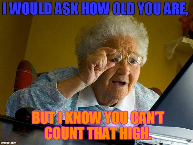 Grandma Finds The Internet Meme | I WOULD ASK HOW OLD YOU ARE, BUT I KNOW YOU CAN'T COUNT THAT HIGH. | image tagged in memes,grandma finds the internet | made w/ Imgflip meme maker