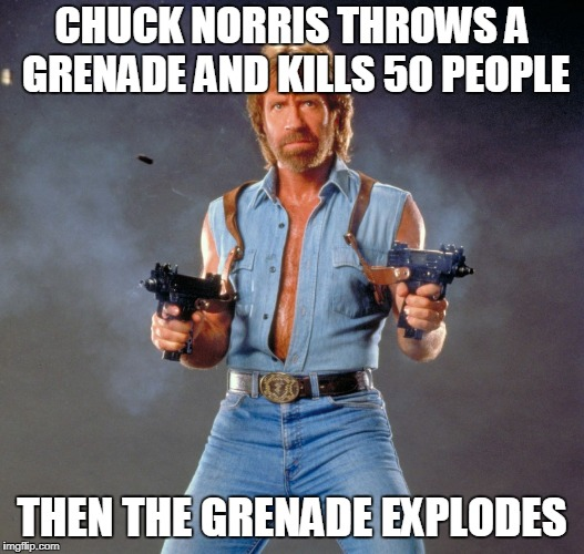 Chuck Norris Guns | CHUCK NORRIS THROWS A GRENADE AND KILLS 50 PEOPLE THEN THE GRENADE EXPLODES | image tagged in memes,chuck norris guns,chuck norris | made w/ Imgflip meme maker
