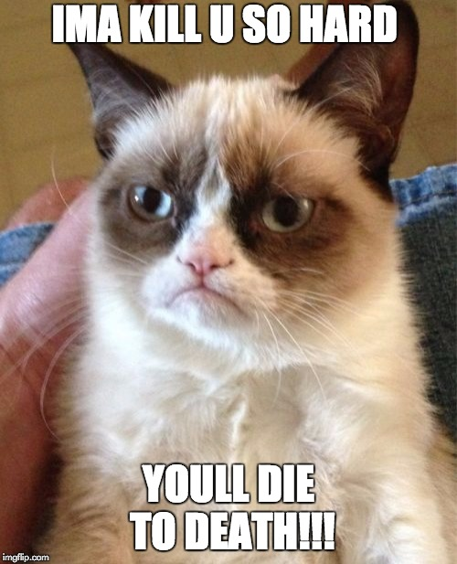 Grumpy Cat | IMA KILL U SO HARD YOULL DIE TO DEATH!!! | image tagged in memes,grumpy cat | made w/ Imgflip meme maker