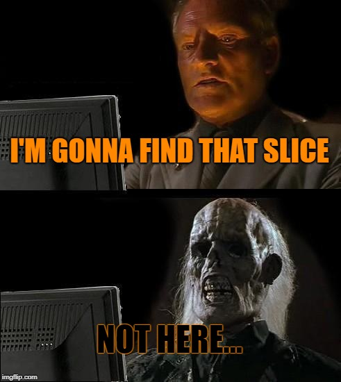 Ill Just Wait Here Meme | I'M GONNA FIND THAT SLICE NOT HERE... | image tagged in memes,ill just wait here | made w/ Imgflip meme maker