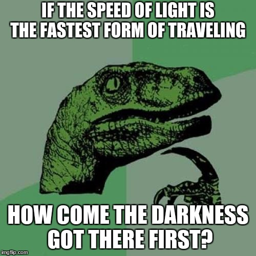 Philosoraptor Meme | IF THE SPEED OF LIGHT IS THE FASTEST FORM OF TRAVELING HOW COME THE DARKNESS GOT THERE FIRST? | image tagged in memes,philosoraptor | made w/ Imgflip meme maker