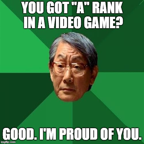 "One Proud Father. | YOU GOT ""A"" RANK IN A VIDEO GAME? GOOD. I'M PROUD OF YOU. 