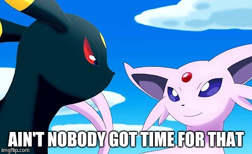 Ain't nobody got time for that | AIN'T NOBODY GOT TIME FOR THAT | image tagged in umbreon and espeon,ain't nobody got time for that,sweet brown | made w/ Imgflip meme maker
