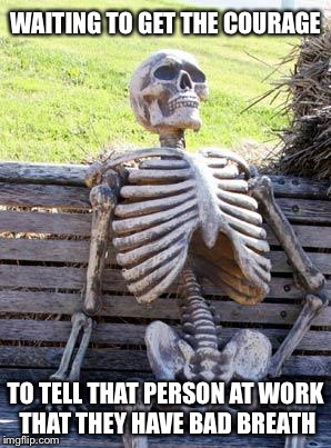 Waiting Skeleton Meme | WAITING TO GET THE COURAGE TO TELL THAT PERSON AT WORK THAT THEY HAVE BAD BREATH | image tagged in memes,waiting skeleton | made w/ Imgflip meme maker