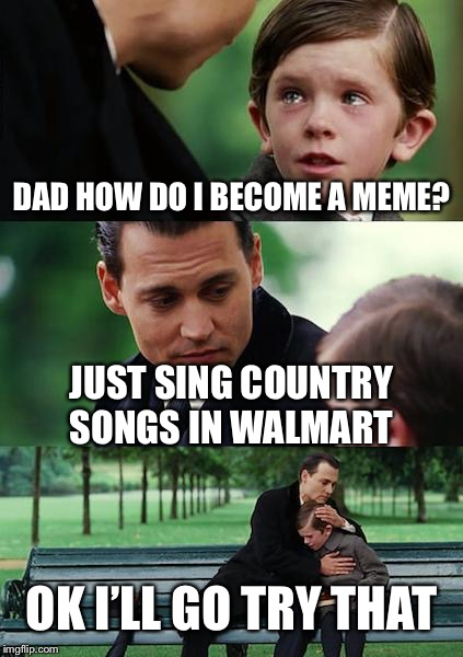 Finding Neverland Meme | DAD HOW DO I BECOME A MEME? JUST SING COUNTRY SONGS IN WALMART OK I'LL GO TRY THAT | image tagged in memes,finding neverland | made w/ Imgflip meme maker