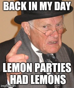 Back In My Day Meme | BACK IN MY DAY LEMON PARTIES HAD LEMONS | image tagged in memes,back in my day | made w/ Imgflip meme maker
